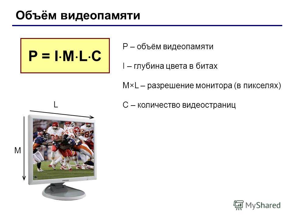 Объём видеопамяти P – объём видеопамяти I – глубина цвета в битах M×L – разрешение монитора (в пикселях) C – количество видеостраниц P = I M L С L M
