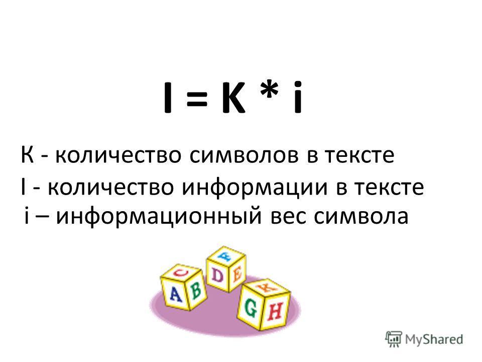 I = K * i К - количество символов в тексте I - количество информации в тексте i – информационный вес символа