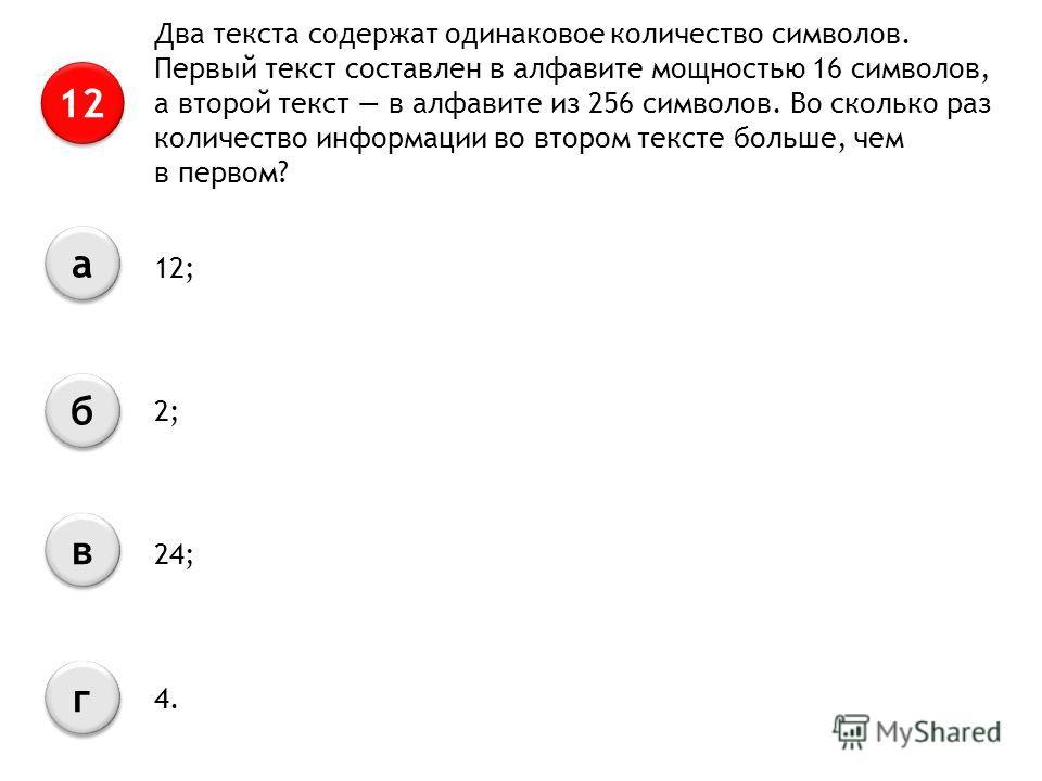 Два текста содержат одинаковое количество символов. Первый текст составлен в алфавите мощностью 16 символов, а второй текст в алфавите из 256 символов. Во сколько раз количество информации во втором тексте больше, чем в первом? 12 а а б б в в г г 12;
