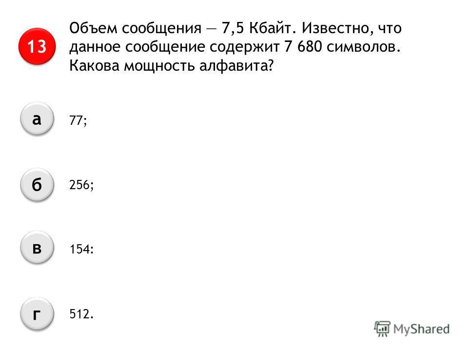 Объем сообщения 7,5 Кбайт. Известно, что данное сообщение содержит 7 680 символов. Какова мощность алфавита? 13 а а б б в в г г 77; 256; 154: 512.