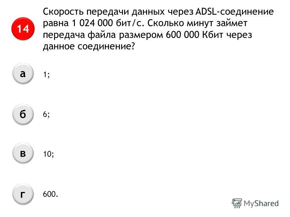 Скорость передачи данных через ADSL-соединение равна 1 024 000 бит/с. Сколько минут займет передача файла размером 600 000 Кбит через данное соединение? 14 а а б б в в г г 1; 6; 10; 600.