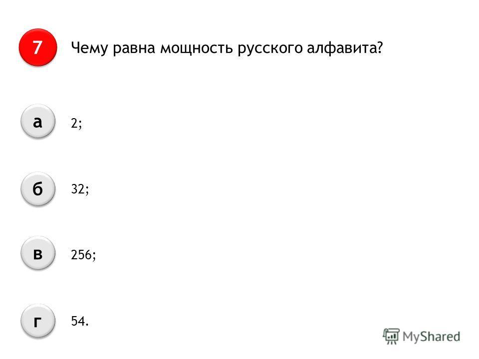 Чему равна мощность русского алфавита? 7 7 а а б б в в г г 2; 32; 256; 54.
