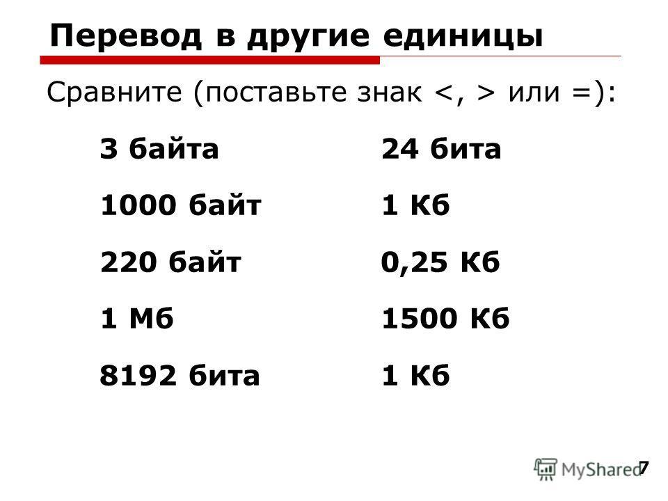 7 Перевод в другие единицы Сравните (поставьте знак или =): 3 байта 24 бита 1000 байт 1 Кб 220 байт 0,25 Кб 1 Мб 1500 Кб 8192 бита 1 Кб