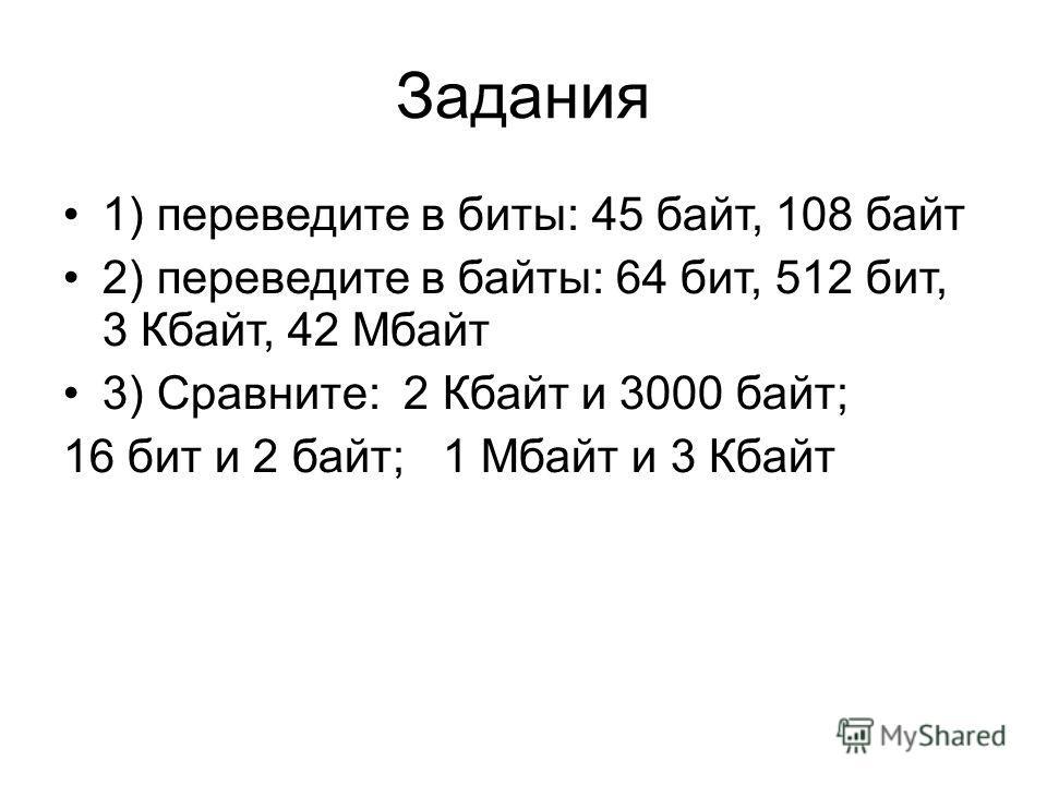 Задания 1) переведите в биты: 45 байт, 108 байт 2) переведите в байты: 64 бит, 512 бит, 3 Кбайт, 42 Мбайт 3) Сравните: 2 Кбайт и 3000 байт; 16 бит и 2 байт; 1 Мбайт и 3 Кбайт