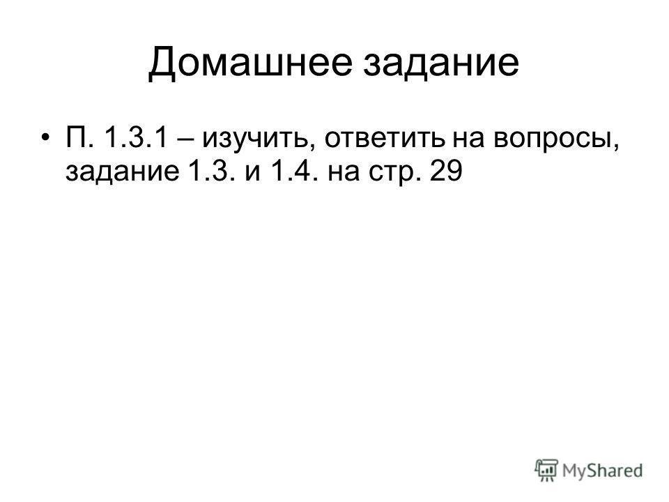 Домашнее задание П. 1.3.1 – изучить, ответить на вопросы, задание 1.3. и 1.4. на стр. 29