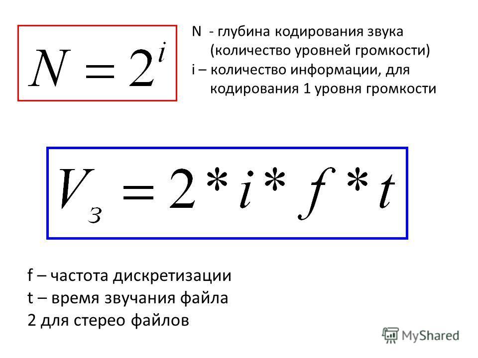 N - глубина кодирования звука (количество уровней громкости) i – количество информации, для кодирования 1 уровня громкости f – частота дискретизации t – время звучания файла 2 для стерео файлов