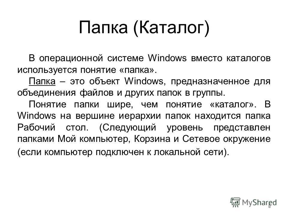 Папка (Каталог) В операционной системе Windows вместо каталогов используется понятие «папка». Папка – это объект Windows, предназначенное для объединения файлов и других папок в группы. Понятие папки шире, чем понятие «каталог». В Windows на вершине