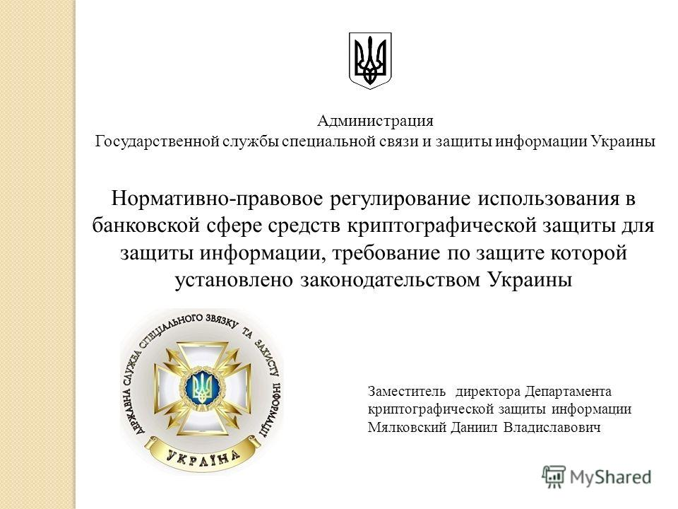 Нормативно-правовое регулирование использования в банковской сфере средств криптографической защиты для защиты информации, требование по защите которой установлено законодательством Украины Администрация Государственной службы специальной связи и защ