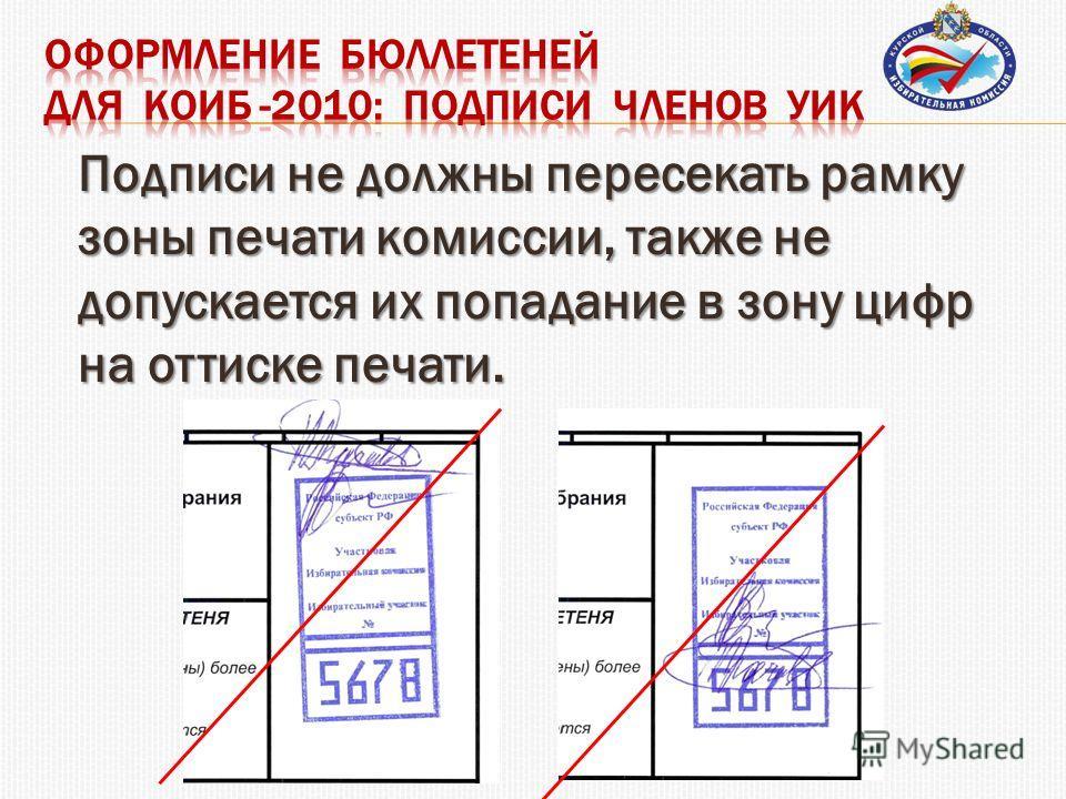Подписи не должны пересекать рамку зоны печати комиссии, также не допускается их попадание в зону цифр на оттиске печати.