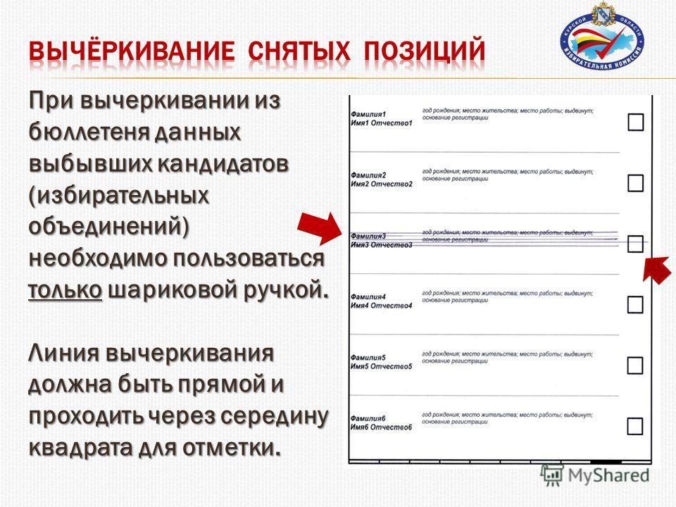 При вычеркивании из бюллетеня данных выбывших кандидатов (избирательных объединений) необходимо пользоваться только шариковой ручкой. Линия вычеркивания должна быть прямой и проходить через середину квадрата для отметки.