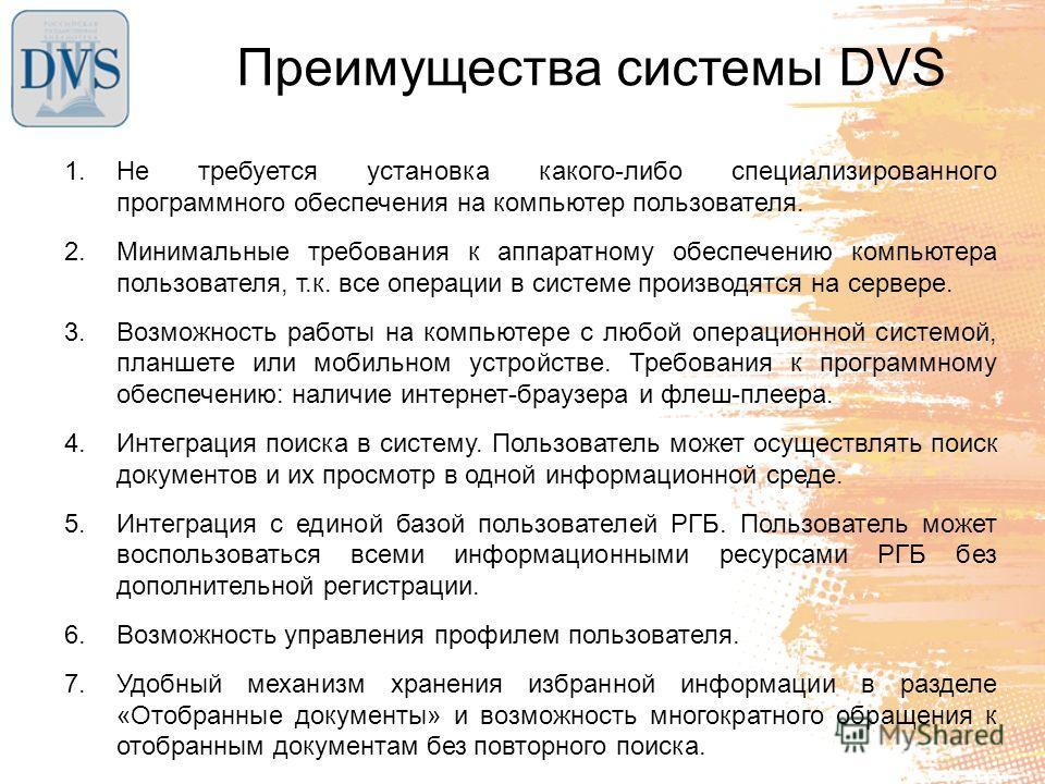 Преимущества системы DVS 1. Не требуется установка какого-либо специализированного программного обеспечения на компьютер пользователя. 2. Минимальные требования к аппаратному обеспечению компьютера пользователя, т.к. все операции в системе производят