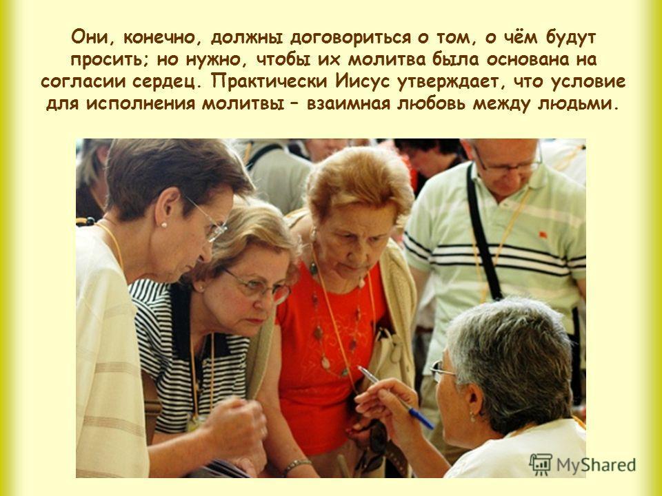 Также и в иудаизме, как вам, может быть, известно, считается, что Бог ценит совместную молитву; но Христос говорит нечто новое: «Если двое из вас… согласятся». Ему угодно, чтобы было несколько человек, но чтобы они пребывали в единстве, Он ставит акц