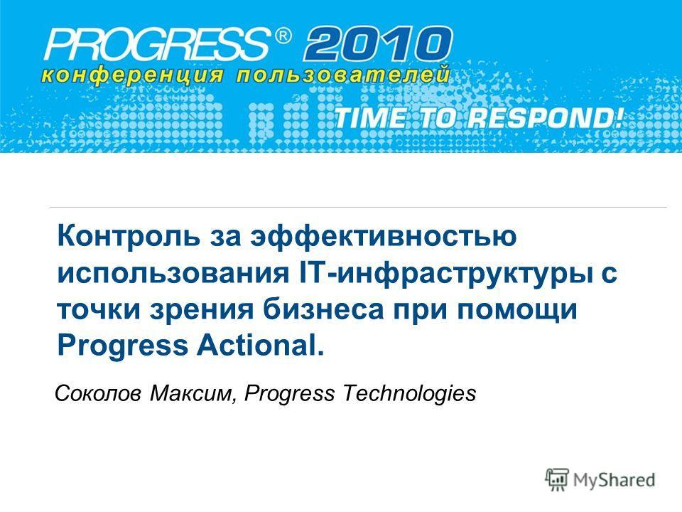 Контроль за эффективностью использования IT-инфраструктуры с точки зрения бизнеса при помощи Progress Actional. Соколов Максим, Progress Technologies