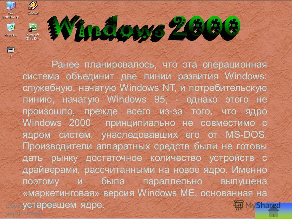 Ранее планировалось, что эта операционная система объединит две линии развития Windows: служебную, начатую Windows NT, и потребительскую линию, начатую Windows 95, - однако этого не произошло, прежде всего из-за того, что ядро Windows 2000 принципиал