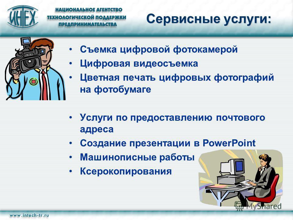 Сервисные услуги: Съемка цифровой фотокамерой Цифровая видеосъемка Цветная печать цифровых фотографий на фотобумаге Услуги по предоставлению почтового адреса Создание презентации в PowerPoint Машинописные работы Ксерокопирования