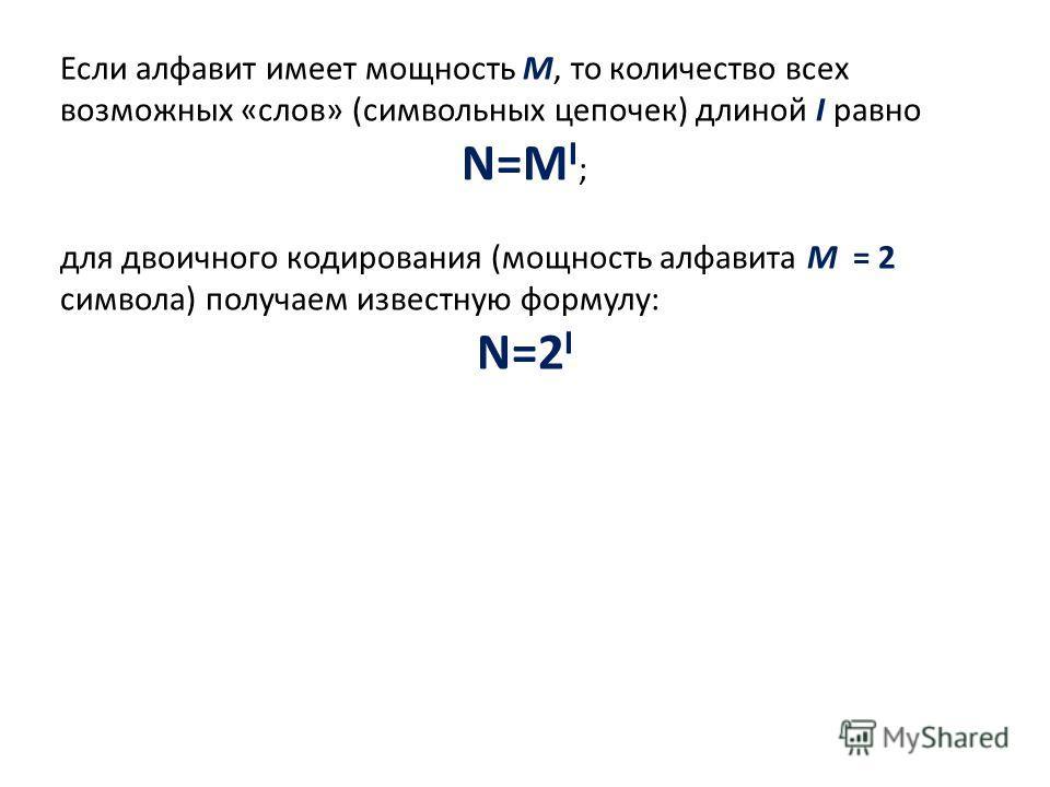 Если алфавит имеет мощность M, то количество всех возможных «слов» (символьных цепочек) длиной I равно N=M I ; для двоичного кодирования (мощность алфавита M = 2 символа) получаем известную формулу: N=2 I