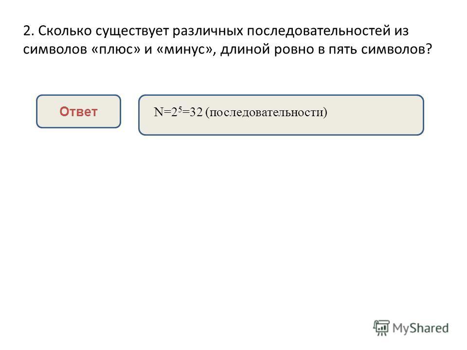 2. Сколько существует различных последовательностей из символов «плюс» и «минус», длиной ровно в пять символов? Ответ N=2 5 =32 (последовательности)