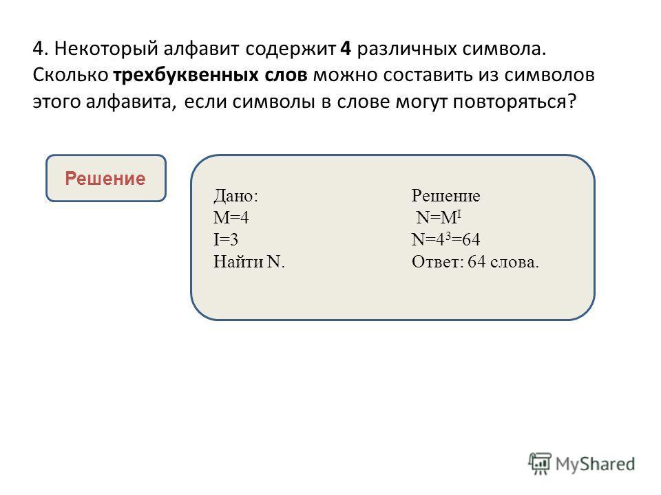 4. Некоторый алфавит содержит 4 различных символа. Сколько трехбуквенных слов можно составить из символов этого алфавита, если символы в слове могут повторяться? Решение Дано:Решение M=4 N=M I I=3N=4 3 =64 Найти N.Ответ: 64 слова.