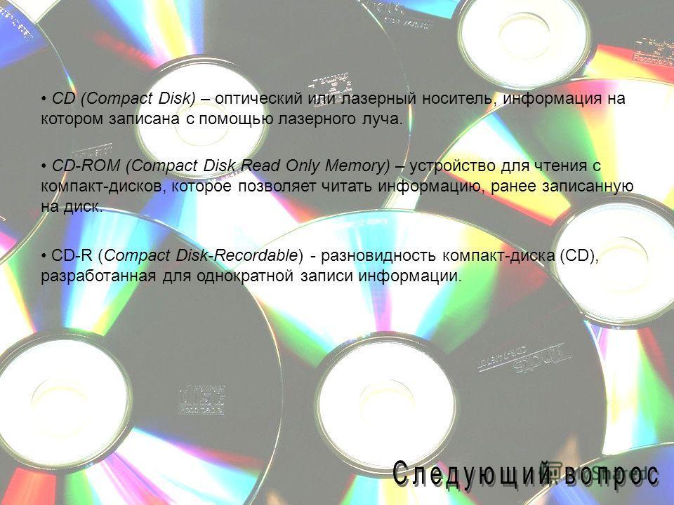 CD (Compact Disk) – оптический или лазерный носитель, информация на котором записана с помощью лазерного луча. CD-ROM (Compact Disk Read Only Memory) – устройство для чтения с компакт-дисков, которое позволяет читать информацию, ранее записанную на д