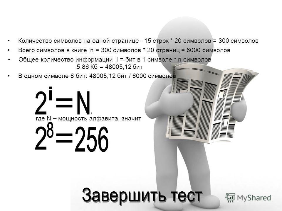 Количество символов на одной странице - 15 строк * 20 символов = 300 символов Всего символов в книге n = 300 символов * 20 страниц = 6000 символов Общее количество информации I = бит в 1 символе * n символов 5,86 Кб = 48005,12 бит В одном символе 8 б