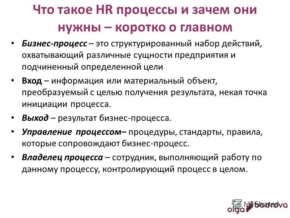 Что такое HR процессы и зачем они нужны – коротко о главном Бизнес-процесс – это структурированный набор действий, охватывающий различные сущности предприятия и подчиненный определенной цели Вход – информация или материальный объект, преобразуемый с