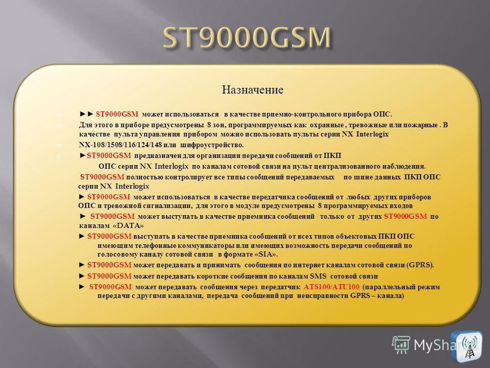 ST9000GSM может использоваться в качестве приемно - контрольного прибора ОПС. Для этого в приборе предусмотрены 8 зон, программируемых как охранные, тревожные или пожарные. В качестве пульта управления прибором можно использовать пульты серии NX Inte