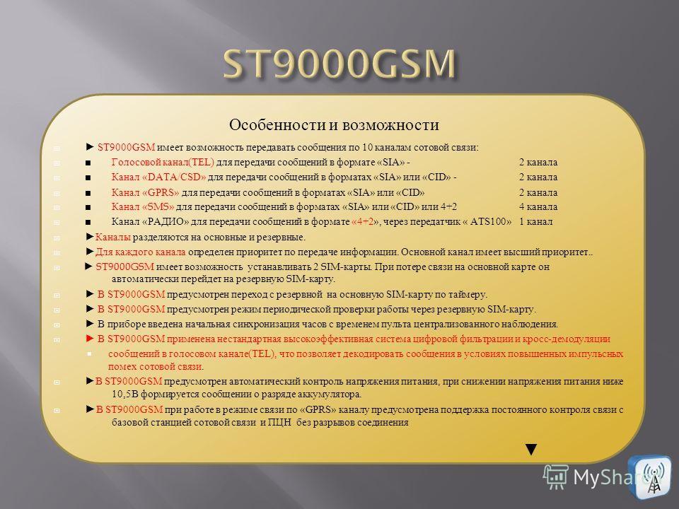 ST9000GSM имеет возможность передавать сообщения по 10 каналам сотовой связи: Голосовой канал(TEL) для передачи сообщений в формате «SIA» -2 канала Канал «DATA/CSD» для передачи сообщений в форматах «SIA» или «CID» -2 канала Канал «GPRS» для передачи