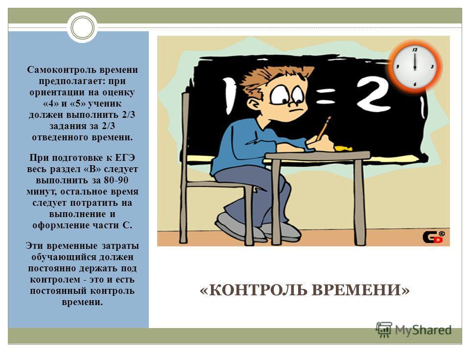 «КОНТРОЛЬ ВРЕМЕНИ» Самоконтроль времени предполагает: при ориентации на оценку «4» и «5» ученик должен выполнить 2/3 задания за 2/3 отведенного времени. При подготовке к ЕГЭ весь раздел «В» следует выполнить за 80-90 минут, остальное время следует по