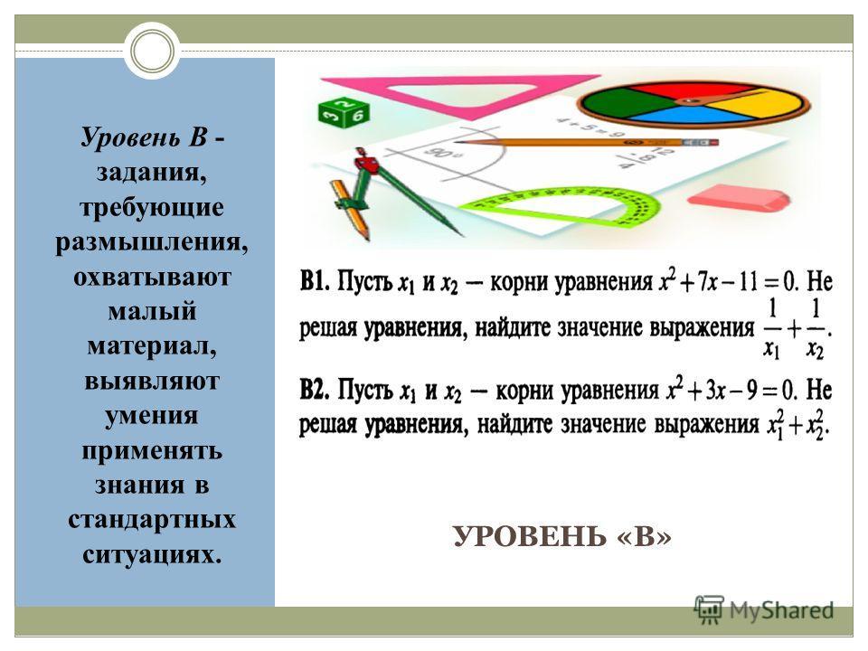 УРОВЕНЬ «В» Уровень В - задания, требующие размышления, охватывают малый материал, выявляют умения применять знания в стандартных ситуациях.