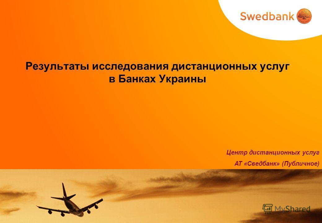 Результаты исследования дистанционных услуг в Банках Украины Центр дистанционных услуг АТ «Сведбанк» (Публичное)