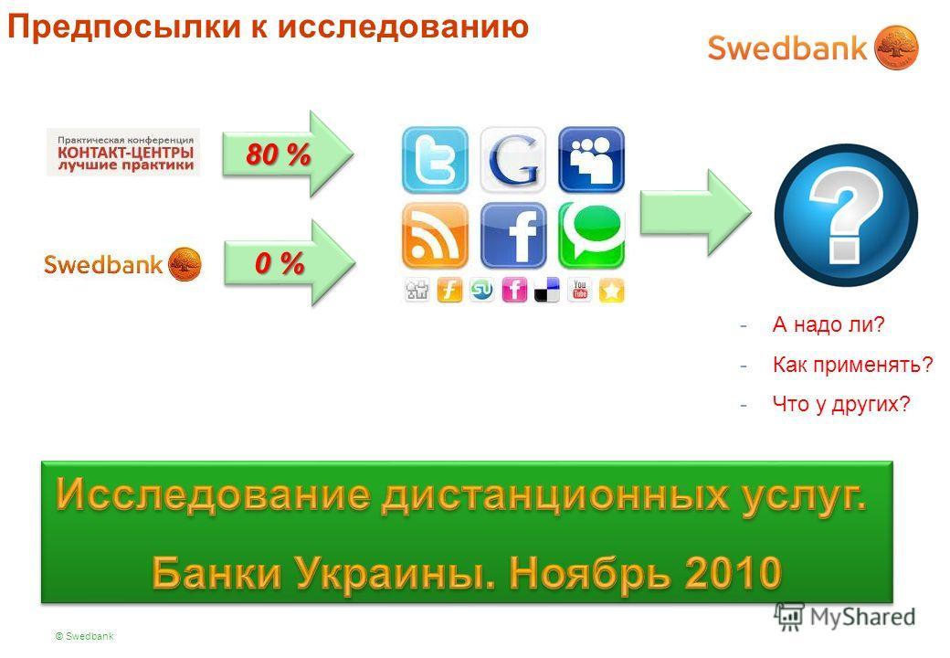 © Swedbank Предпосылки к исследованию 80 % 0 % -А надо ли? -Как применять? -Что у других?