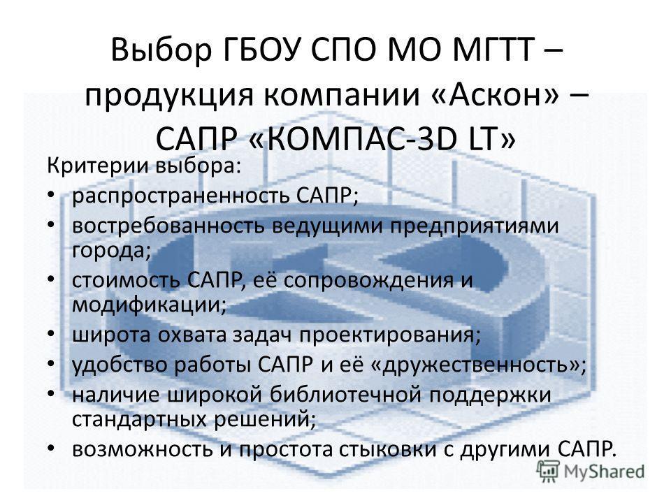 Выбор ГБОУ СПО МО МГТТ – продукция компании «Аскон» – САПР «КОМПАС-3D LT» Критерии выбора: распространенность САПР; востребованность ведущими предприятиями города; стоимость САПР, её сопровождения и модификации; широта охвата задач проектирования; уд