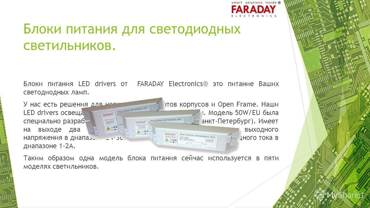 Блоки питания для светодиодных светильников. Блоки питания LED drivers от FARADAY Electronics® это питание Ваших светодиодных ламп. У нас есть решения для нескольких вариантов корпусов и Open Frame. Наши LED drivers освещают квартиры, офисы, улицы, з