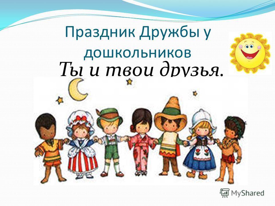 Праздник Дружбы у дошкольников Ты и твои друзья.
