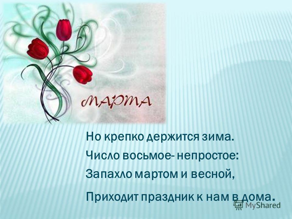 Но крепко держится зима. Число восьмое- непростое: Запахло мартом и весной, Приходит праздник к нам в дома.
