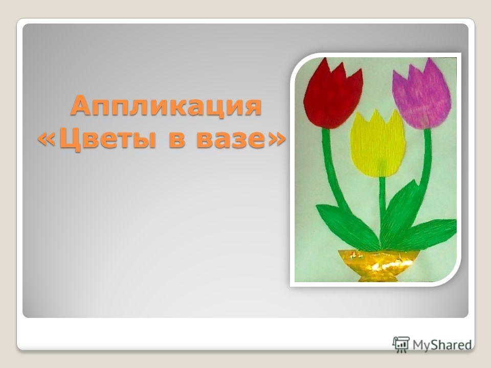 Аппликация «Цветы в вазе» Аппликация «Цветы в вазе»