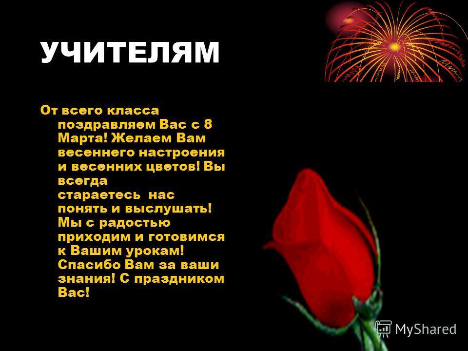 УЧИТЕЛЯМ От всего класса поздравляем Вас с 8 Марта! Желаем Вам весеннего настроения и весенних цветов! Вы всегда стараетесь нас понять и выслушать! Мы с радостью приходим и готовимся к Вашим урокам! Спасибо Вам за ваши знания! С праздником Вас!