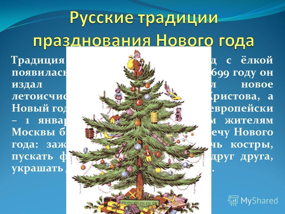 Традиция праздновать Новый год с ёлкой появилась в России при Петре I. В 1699 году он издал указ, которым ввёл новое летоисчисление – от Рождества Христова, а Новый год повелел праздновать по-европейски – 1 января. Царским указом всем жителям Москвы