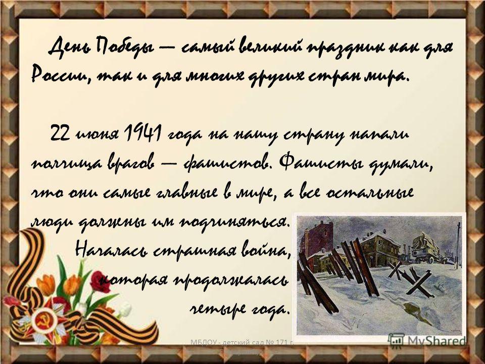 День Победы самый великий праздник как для России, так и для многих других стран мира. 22 июня 1941 года на нашу страну напали полчища врагов фашистов. Фашисты думали, что они самые главные в мире, а все остальные люди должны им подчиняться. Началась
