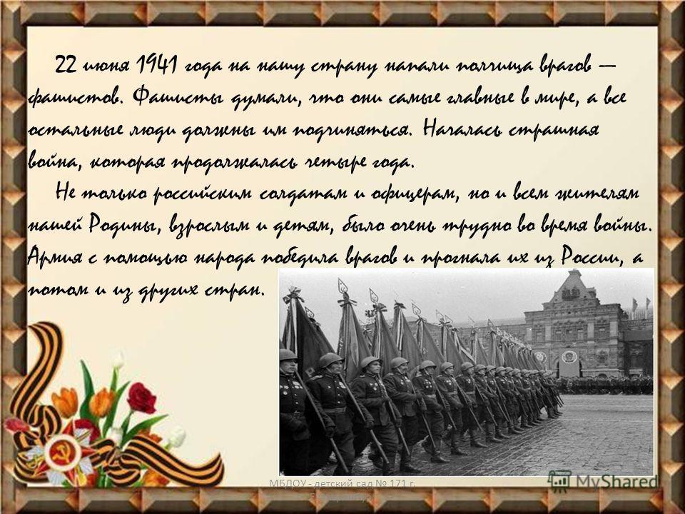 22 июня 1941 года на нашу страну напали полчища врагов фашистов. Фашисты думали, что они самые главные в мире, а все остальные люди должны им подчиняться. Началась страшная война, которая продолжалась четыре года. Не только российским солдатам и офиц