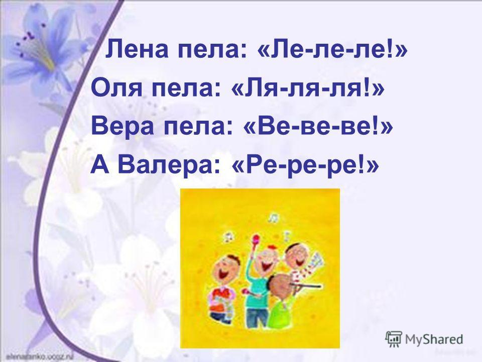 Лена пела: «Ле-ле-ле!» Оля пела: «Ля-ля-ля!» Вера пела: «Ве-ве-ве!» А Валера: «Ре-ре-ре!»