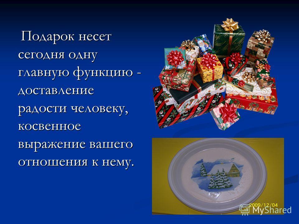 Подарок несет сегодня одну главную функцию - доставление радости человеку, косвенное выражение вашего отношения к нему. Подарок несет сегодня одну главную функцию - доставление радости человеку, косвенное выражение вашего отношения к нему.