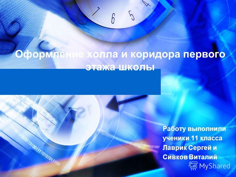 Оформление холла и коридора первого этажа школы Работу выполнили ученики 11 класса Лаврик Сергей и Сивков Виталий