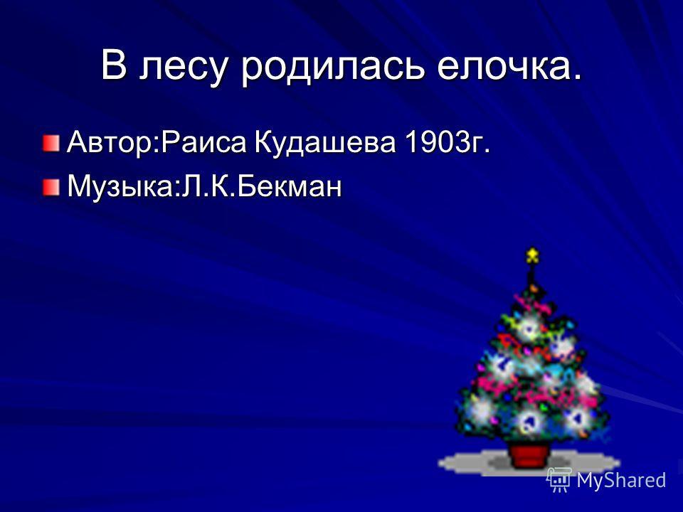 В лесу родилась елочка. Автор:Раиса Кудашева 1903 г. Музыка:Л.К.Бекман