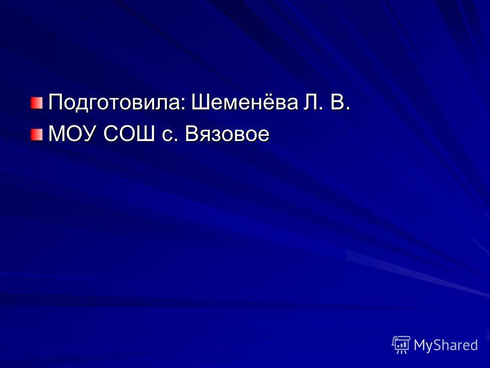 Подготовила: Шеменёва Л. В. МОУ СОШ с. Вязовое