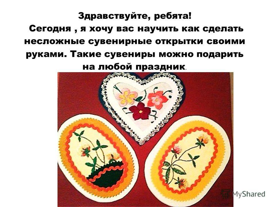 Здравствуйте, ребята! Сегодня, я хочу вас научить как сделать несложные сувенирные открытки своими руками. Такие сувениры можно подарить на любой праздник.