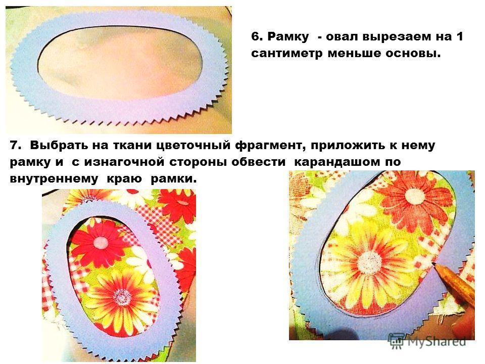 6. Рамку - овал вырезаем на 1 сантиметр меньше основы. 7. Выбрать на ткани цветочный фрагмент, приложить к нему рамку и с изнагочной стороны обвести карандашом по внутреннему краю рамки.