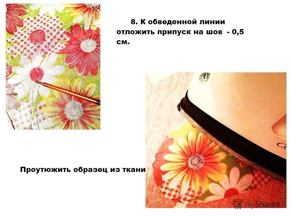 8. К обведенной линии отложить припуск на шов - 0,5 см. Проутюжить образец из ткани