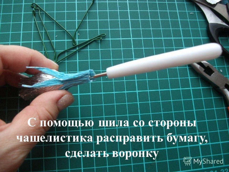 С помощью шила со стороны чашелистика расправить бумагу, сделать воронку