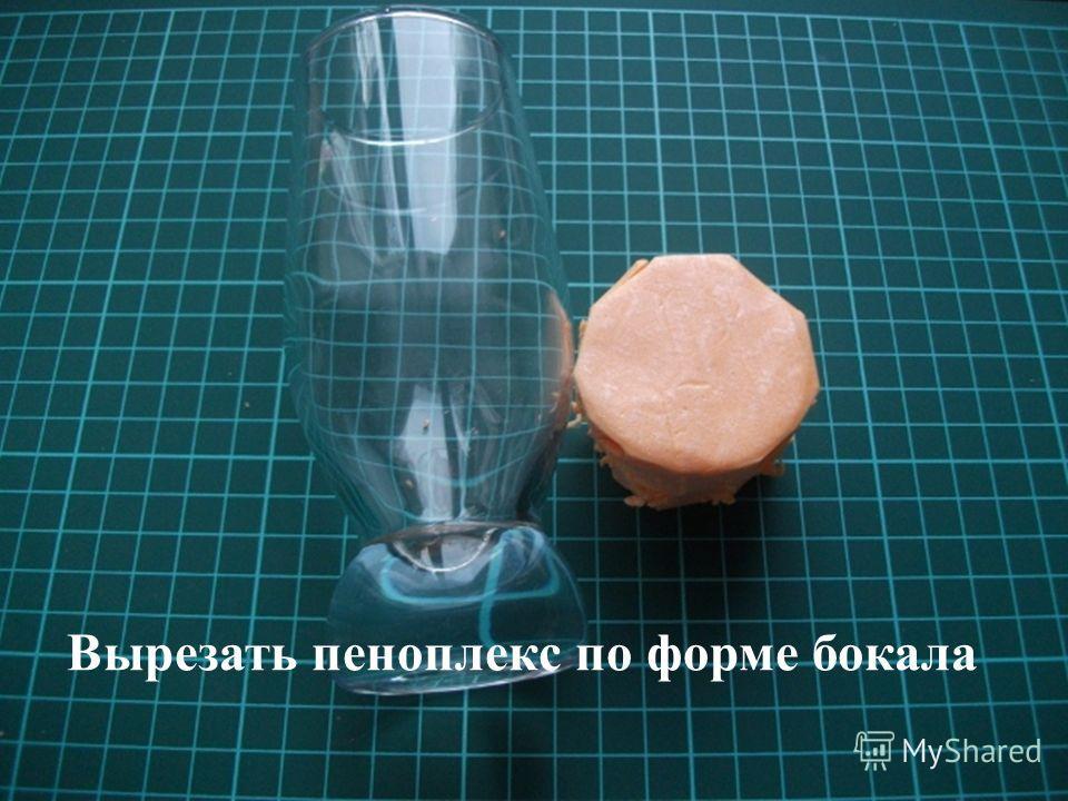 Вырезать пеноплекс по форме бокала